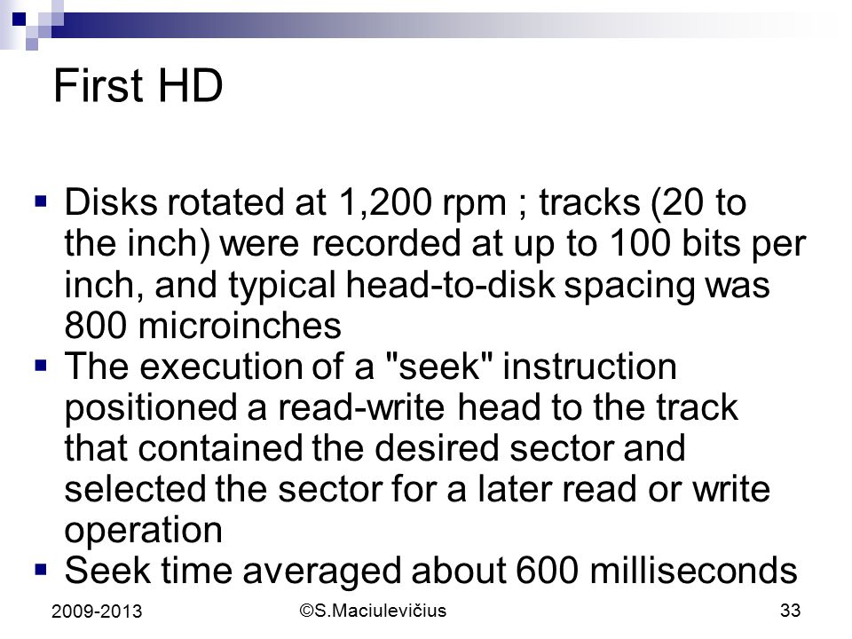 ©S.Maciulevičius33 2009-2013 First HD  Disks rotated at 1,200 rpm ; tracks (20 to the inch) were recorded at up to 100 bits per inch, and typical head-to-disk spacing was 800 microinches  The execution of a seek instruction positioned a read-write head to the track that contained the desired sector and selected the sector for a later read or write operation  Seek time averaged about 600 milliseconds