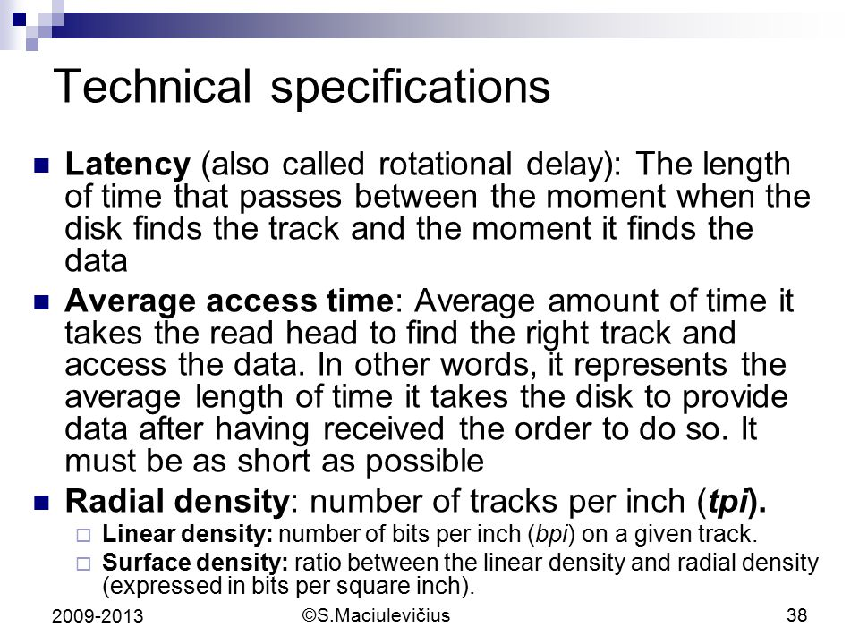 ©S.Maciulevičius38 2009-2013 Technical specifications Latency (also called rotational delay): The length of time that passes between the moment when the disk finds the track and the moment it finds the data Average access time: Average amount of time it takes the read head to find the right track and access the data.