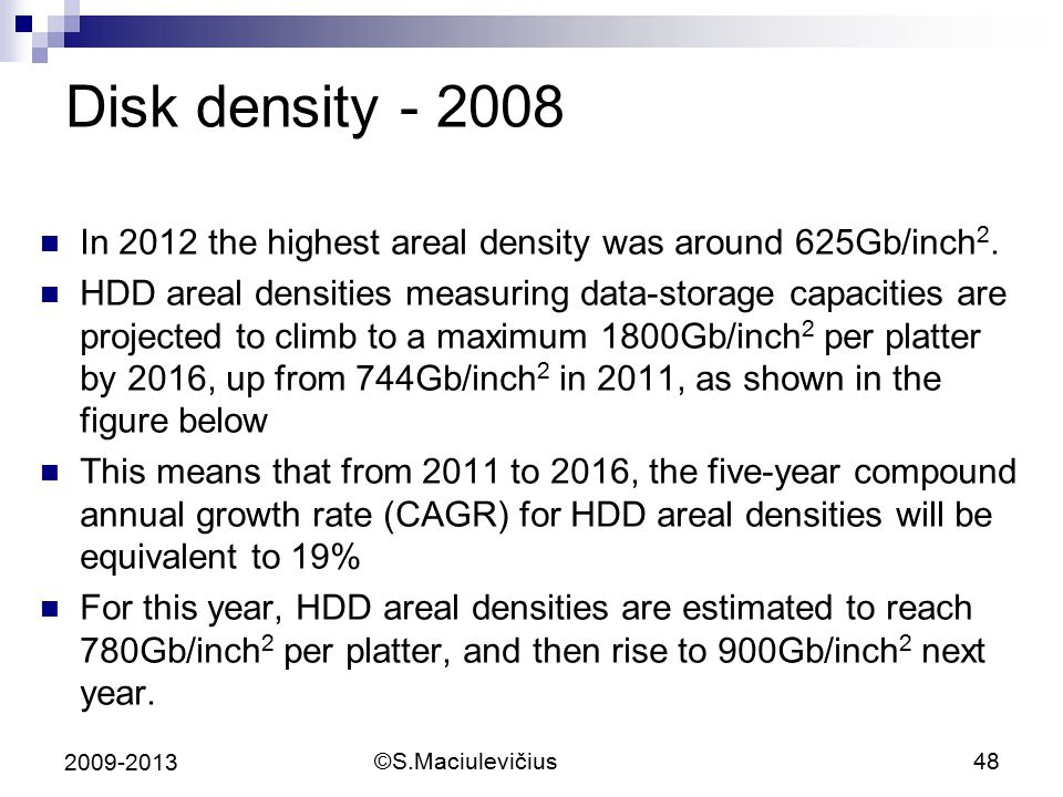 ©S.Maciulevičius48 2009-2013 Disk density - 2008 In 2012 the highest areal density was around 625Gb/inch 2.