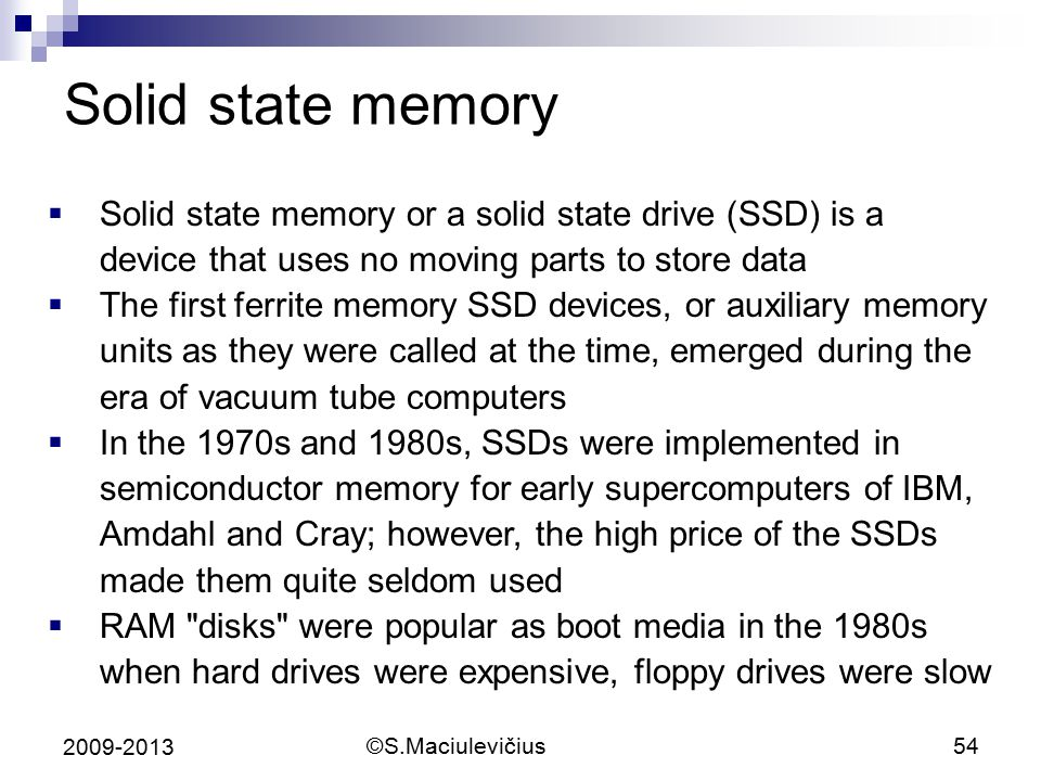 ©S.Maciulevičius54 2009-2013 Solid state memory  Solid state memory or a solid state drive (SSD) is a device that uses no moving parts to store data  The first ferrite memory SSD devices, or auxiliary memory units as they were called at the time, emerged during the era of vacuum tube computers  In the 1970s and 1980s, SSDs were implemented in semiconductor memory for early supercomputers of IBM, Amdahl and Cray; however, the high price of the SSDs made them quite seldom used  RAM disks were popular as boot media in the 1980s when hard drives were expensive, floppy drives were slow