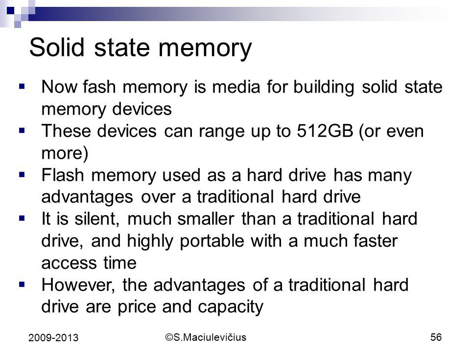©S.Maciulevičius56 2009-2013 Solid state memory  Now fash memory is media for building solid state memory devices  These devices can range up to 512GB (or even more)  Flash memory used as a hard drive has many advantages over a traditional hard drive  It is silent, much smaller than a traditional hard drive, and highly portable with a much faster access time  However, the advantages of a traditional hard drive are price and capacity