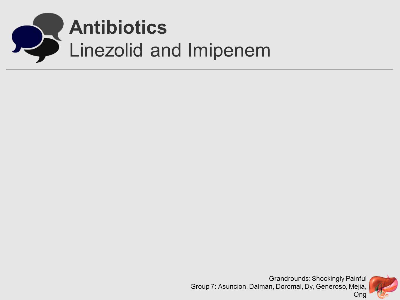 Grandrounds: Shockingly Painful Group 7: Asuncion, Dalman, Doromal, Dy, Generoso, Mejia, Ong Antibiotics Linezolid and Imipenem