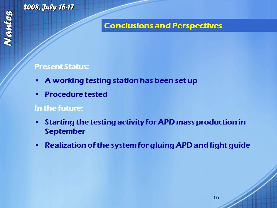 2008, July 15-17 Nantes 16 Conclusions and Perspectives Present Status: A working testing station has been set up Procedure tested In the future: Starting the testing activity for APD mass production in September Realization of the system for gluing APD and light guide
