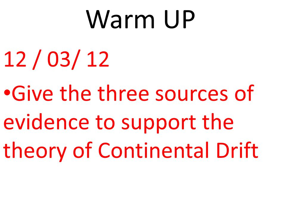 Warm UP 12 / 03/ 12 Give the three sources of evidence to support the theory of Continental Drift