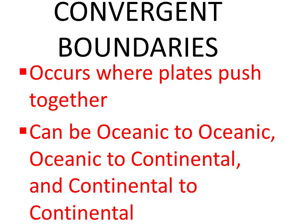 CONVERGENT BOUNDARIES  Occurs where plates push together  Can be Oceanic to Oceanic, Oceanic to Continental, and Continental to Continental