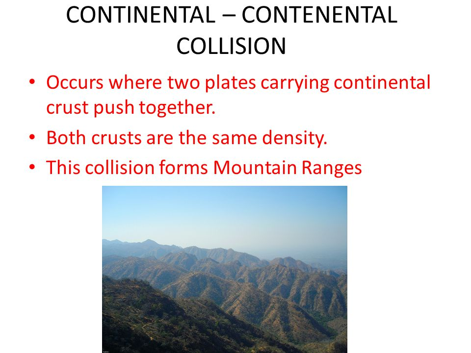 CONTINENTAL – CONTENENTAL COLLISION Occurs where two plates carrying continental crust push together.