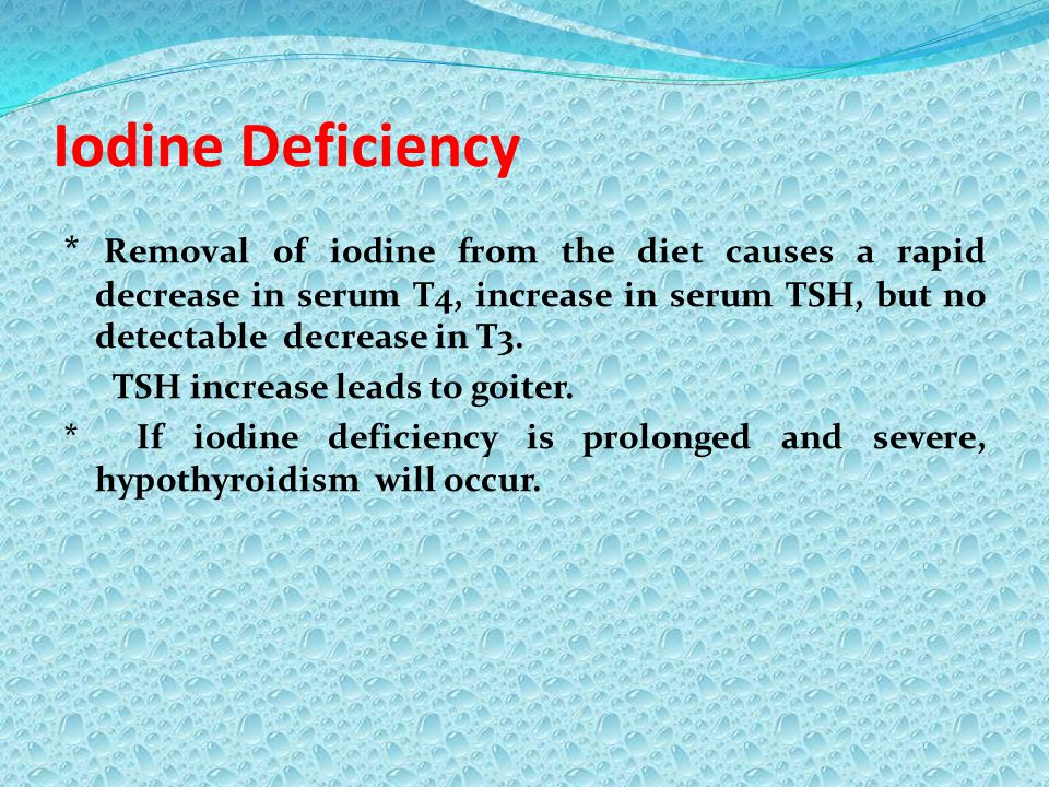 Iodine Deficiency * Removal of iodine from the diet causes a rapid decrease in serum T4, increase in serum TSH, but no detectable decrease in T3. TSH