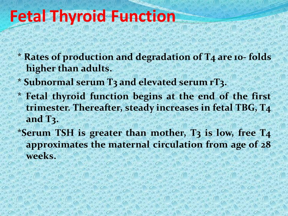 Fetal Thyroid Function * Rates of production and degradation of T4 are 10- folds higher than adults. * Subnormal serum T3 and elevated serum rT3. * Fe