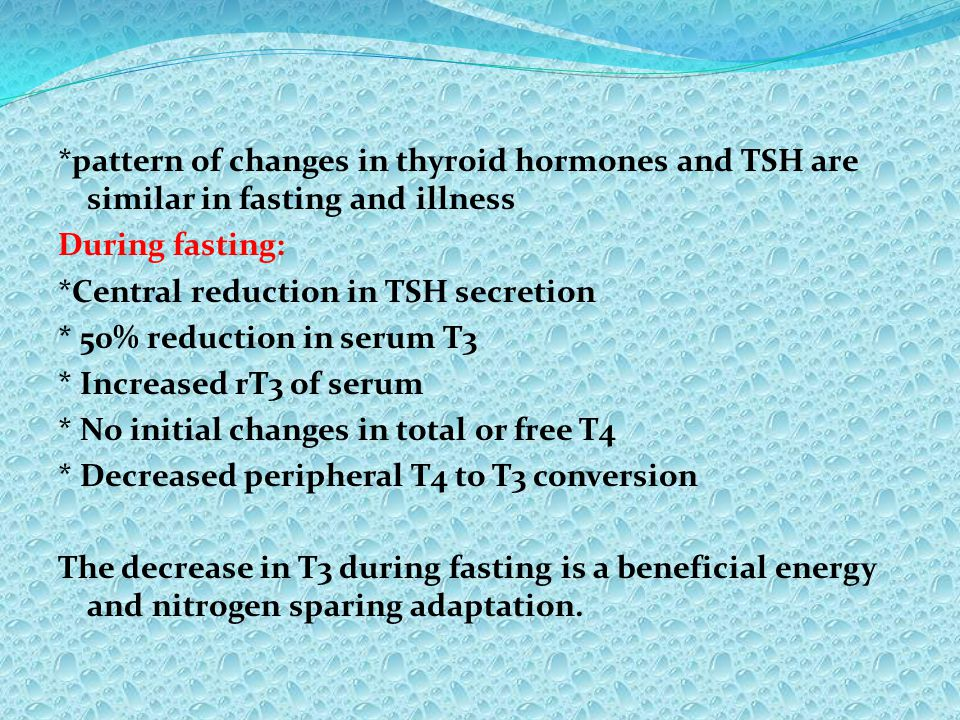 *pattern of changes in thyroid hormones and TSH are similar in fasting and illness During fasting: *Central reduction in TSH secretion * 50% reduction