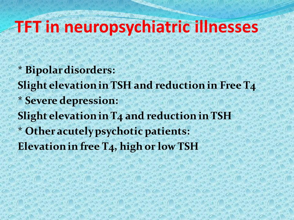 TFT in neuropsychiatric illnesses * Bipolar disorders: Slight elevation in TSH and reduction in Free T4 * Severe depression: Slight elevation in T4 an