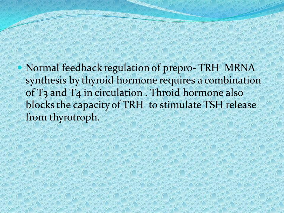 Normal feedback regulation of prepro- TRH MRNA synthesis by thyroid hormone requires a combination of T3 and T4 in circulation. Throid hormone also bl