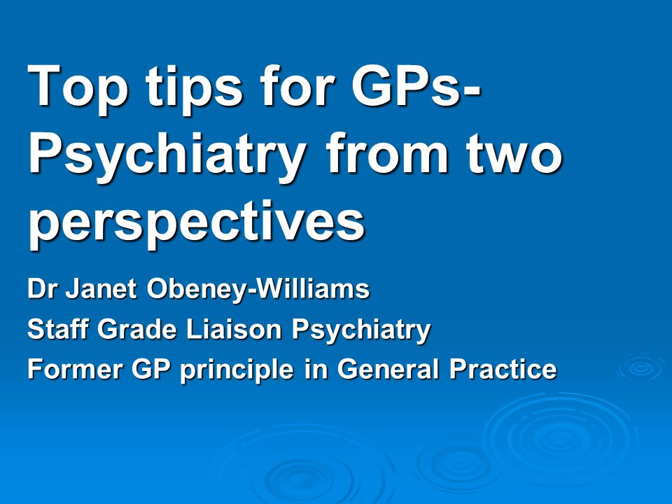 Dr Janet Obeney-Williams Staff Grade Liaison Psychiatry Former GP principle in General Practice Top tips for GPs- Psychiatry from two perspectives