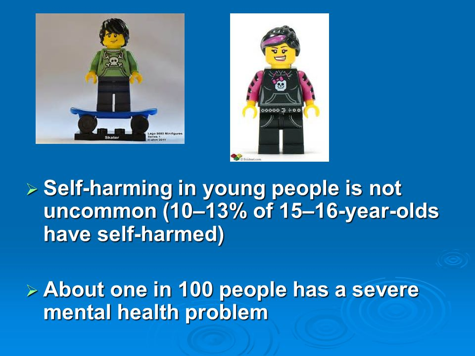  Self-harming in young people is not uncommon (10–13% of 15–16-year-olds have self-harmed)  About one in 100 people has a severe mental health probl