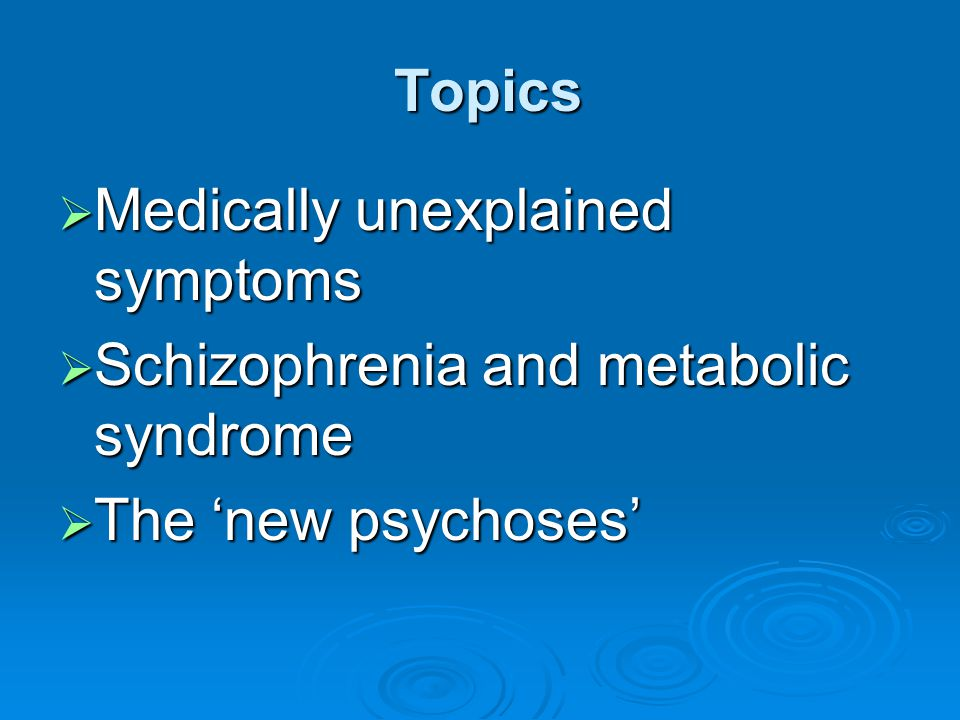 Topics Topics  Medically unexplained symptoms  Schizophrenia and metabolic syndrome  The 'new psychoses'