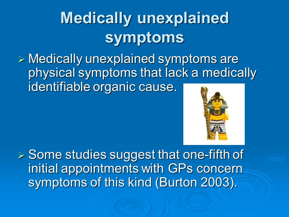 Medically unexplained symptoms  Medically unexplained symptoms are physical symptoms that lack a medically identifiable organic cause.  Some studies