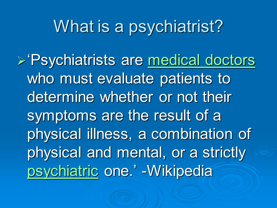 What is a psychiatrist?  'Psychiatrists are medical doctors who must evaluate patients to determine whether or not their symptoms are the result of a