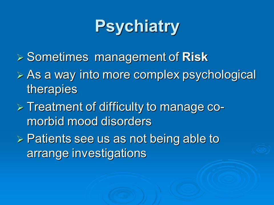 Psychiatry  Sometimes management of Risk  As a way into more complex psychological therapies  Treatment of difficulty to manage co- morbid mood dis