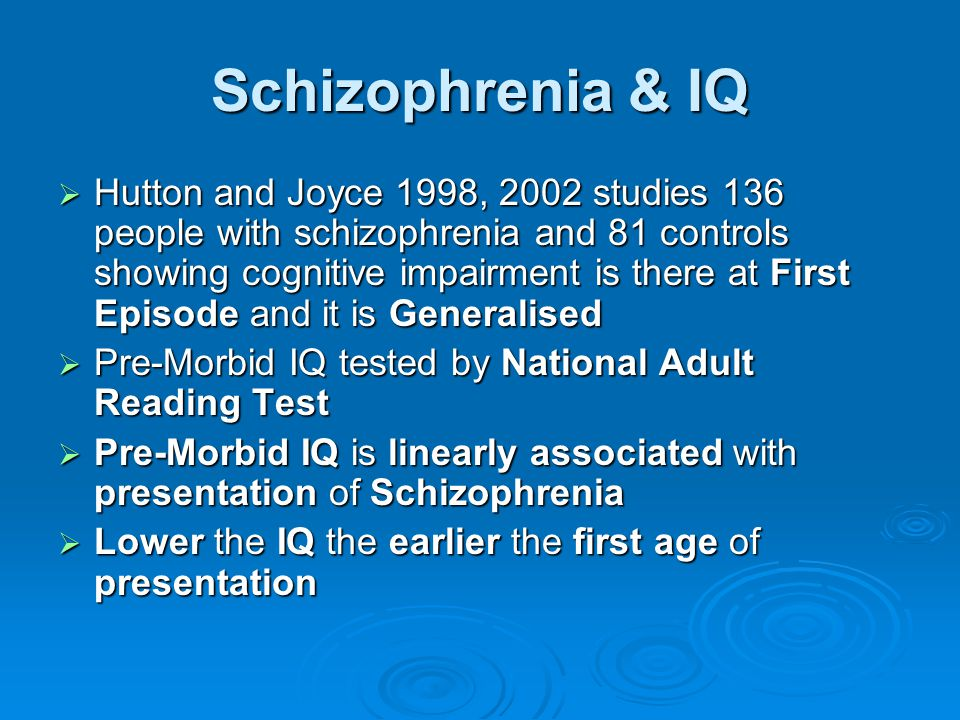 Schizophrenia & IQ  Hutton and Joyce 1998, 2002 studies 136 people with schizophrenia and 81 controls showing cognitive impairment is there at First
