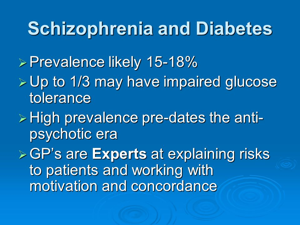 Schizophrenia and Diabetes  Prevalence likely 15-18%  Up to 1/3 may have impaired glucose tolerance  High prevalence pre-dates the anti- psychotic