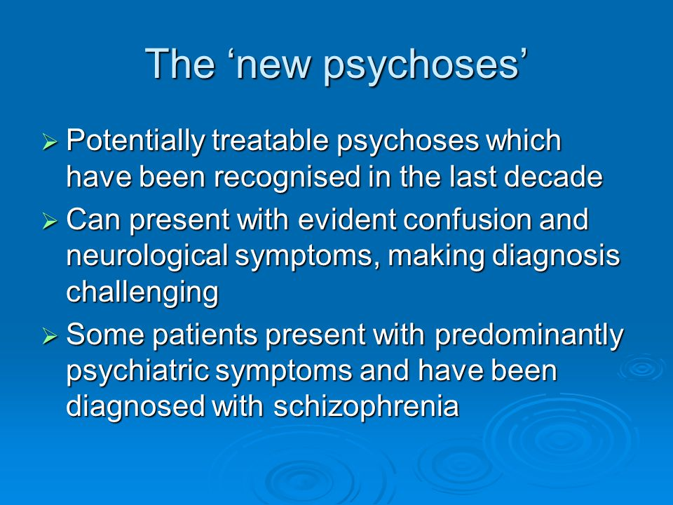 The 'new psychoses'  Potentially treatable psychoses which have been recognised in the last decade  Can present with evident confusion and neurologi