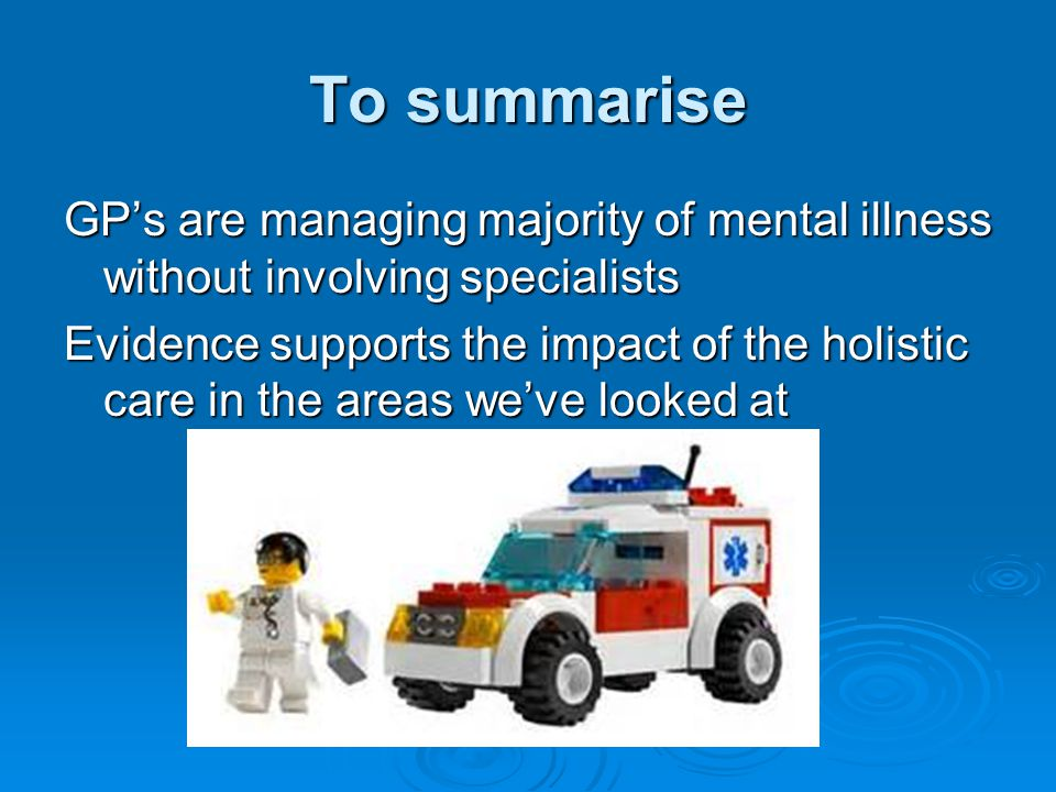 To summarise GP's are managing majority of mental illness without involving specialists Evidence supports the impact of the holistic care in the areas