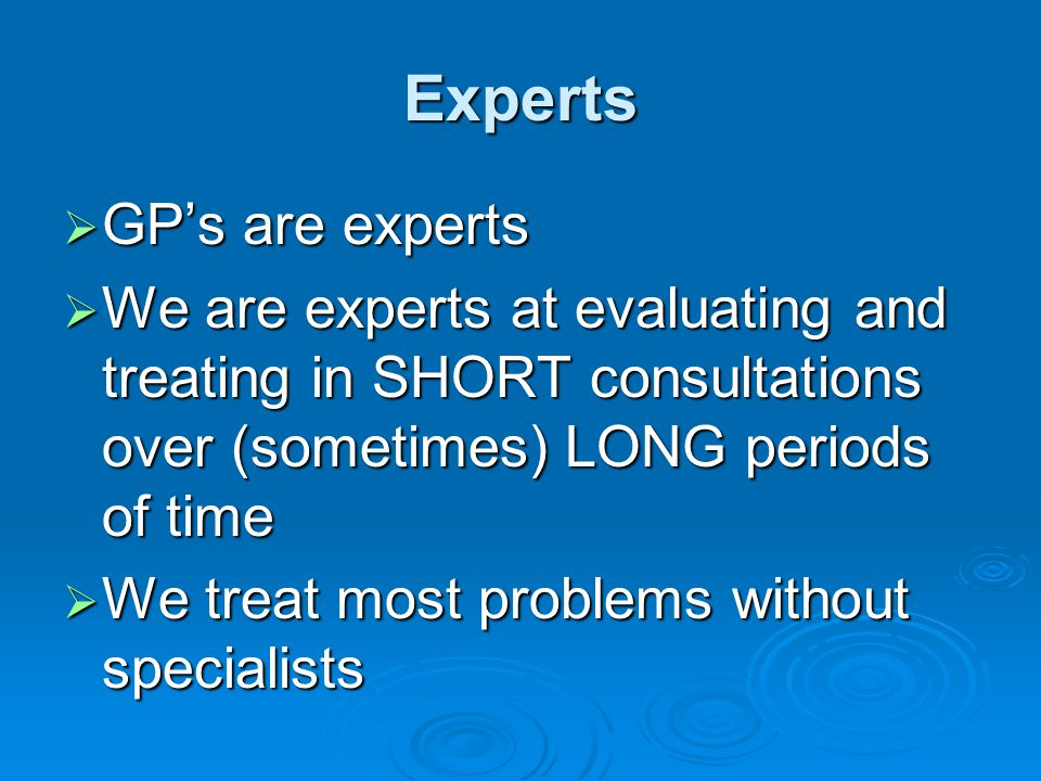 Experts  GP's are experts  We are experts at evaluating and treating in SHORT consultations over (sometimes) LONG periods of time  We treat most pr