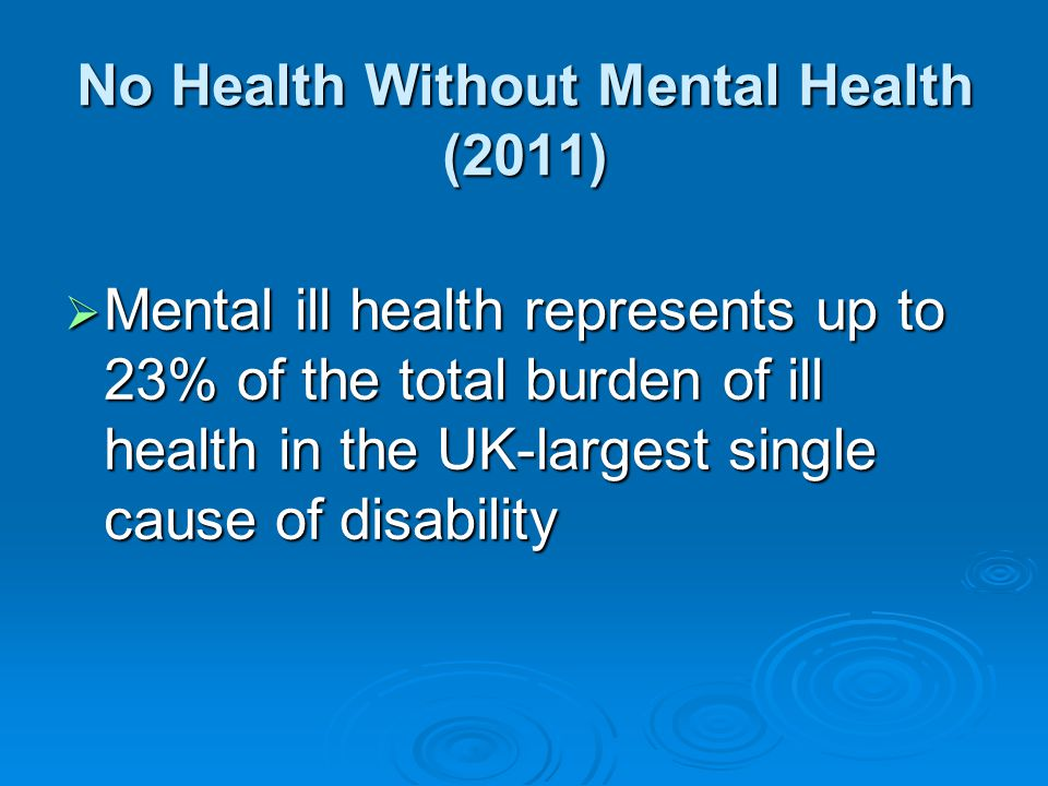 No Health Without Mental Health (2011)  Mental ill health represents up to 23% of the total burden of ill health in the UK-largest single cause of di