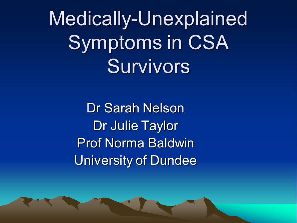Medically-Unexplained Symptoms in CSA Survivors Dr Sarah Nelson Dr Julie Taylor Prof Norma Baldwin University of Dundee
