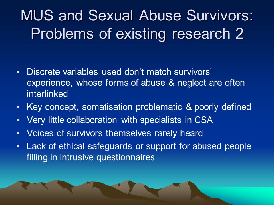 MUS and Sexual Abuse Survivors: Problems of existing research 2 Discrete variables used don't match survivors' experience, whose forms of abuse & neglect are often interlinked Key concept, somatisation problematic & poorly defined Very little collaboration with specialists in CSA Voices of survivors themselves rarely heard Lack of ethical safeguards or support for abused people filling in intrusive questionnaires