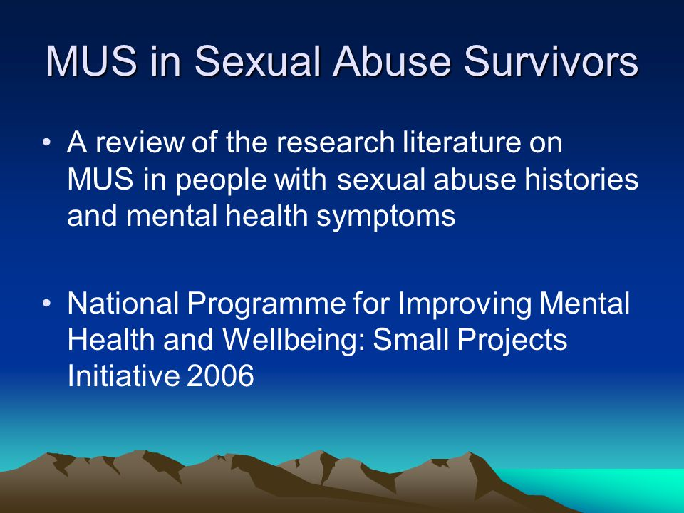 MUS in Sexual Abuse Survivors A review of the research literature on MUS in people with sexual abuse histories and mental health symptoms National Programme for Improving Mental Health and Wellbeing: Small Projects Initiative 2006