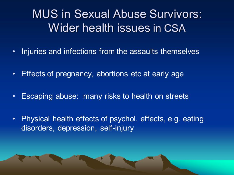 MUS in Sexual Abuse Survivors: Wider health issues in CSA Injuries and infections from the assaults themselves Effects of pregnancy, abortions etc at early age Escaping abuse: many risks to health on streets Physical health effects of psychol.