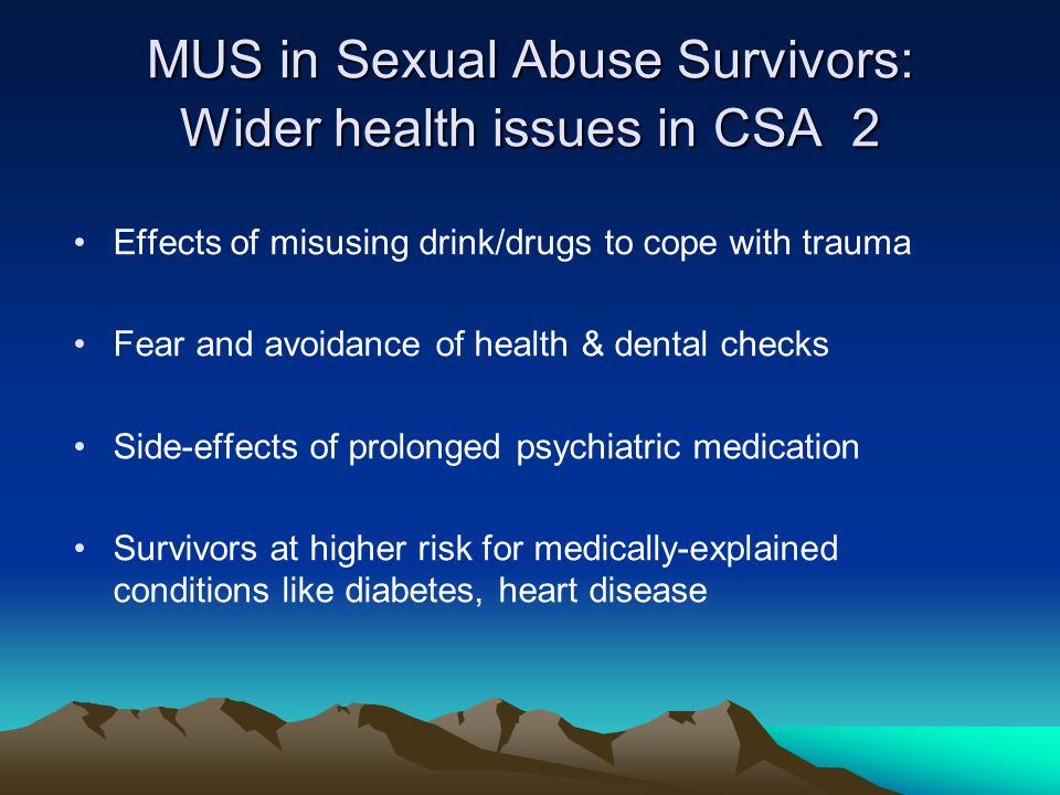 MUS and Sexual Abuse Survivors: Recomms for research CSA survivors must be primary focus of research Needs to be geared to exploring causes and relieving suffering Needs open mind, free of value judgments re.