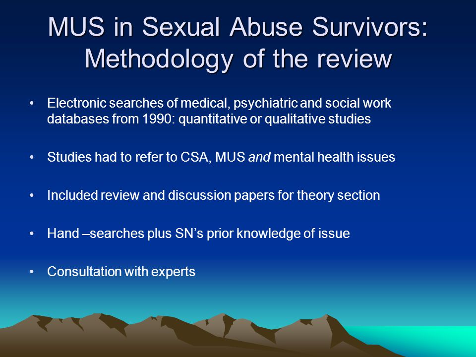 MUS in Sexual Abuse Survivors: Methodology of the review Electronic searches of medical, psychiatric and social work databases from 1990: quantitative or qualitative studies Studies had to refer to CSA, MUS and mental health issues Included review and discussion papers for theory section Hand –searches plus SN's prior knowledge of issue Consultation with experts