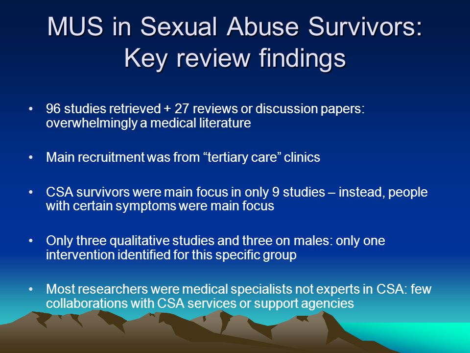 MUS in Sexual Abuse Survivors: Key review findings 96 studies retrieved + 27 reviews or discussion papers: overwhelmingly a medical literature Main recruitment was from tertiary care clinics CSA survivors were main focus in only 9 studies – instead, people with certain symptoms were main focus Only three qualitative studies and three on males: only one intervention identified for this specific group Most researchers were medical specialists not experts in CSA: few collaborations with CSA services or support agencies