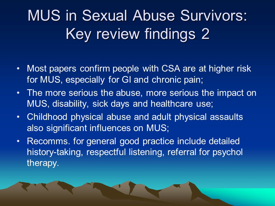 MUS in Sexual Abuse Survivors: Theories of the links Somatisation: emotional stress translates into bodily symptoms Severe trauma causes changes in central nervous system increasing vulnerability to pain and infections (neurobiol.