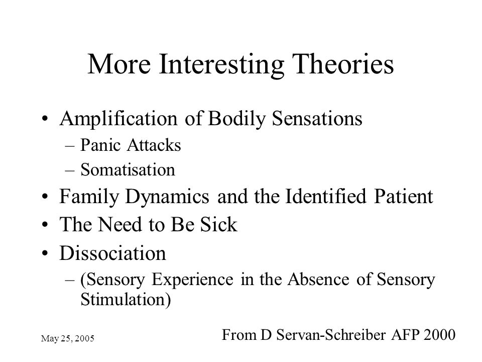 May 25, 2005 More Interesting Theories Amplification of Bodily Sensations –Panic Attacks –Somatisation Family Dynamics and the Identified Patient The Need to Be Sick Dissociation –(Sensory Experience in the Absence of Sensory Stimulation) From D Servan-Schreiber AFP 2000
