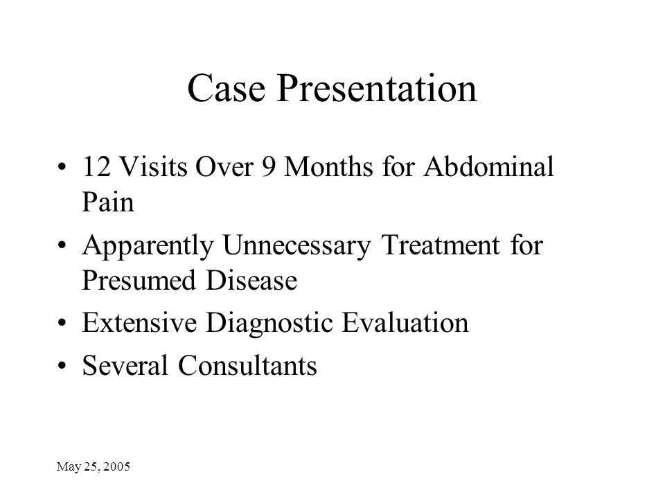 May 25, 2005 Case Presentation 12 Visits Over 9 Months for Abdominal Pain Apparently Unnecessary Treatment for Presumed Disease Extensive Diagnostic E