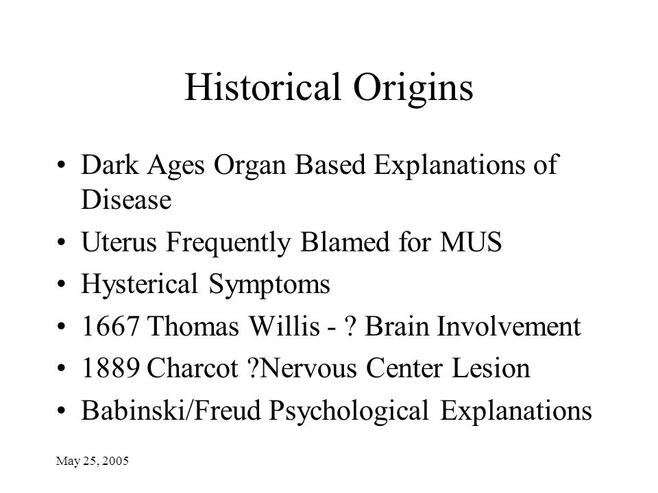 May 25, 2005 Historical Origins Dark Ages Organ Based Explanations of Disease Uterus Frequently Blamed for MUS Hysterical Symptoms 1667 Thomas Willis