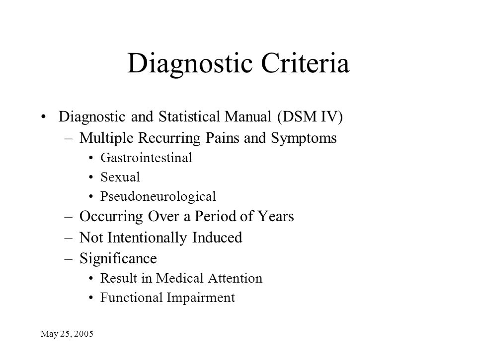 May 25, 2005 Diagnostic Criteria Diagnostic and Statistical Manual (DSM IV) –Multiple Recurring Pains and Symptoms Gastrointestinal Sexual Pseudoneurological –Occurring Over a Period of Years –Not Intentionally Induced –Significance Result in Medical Attention Functional Impairment