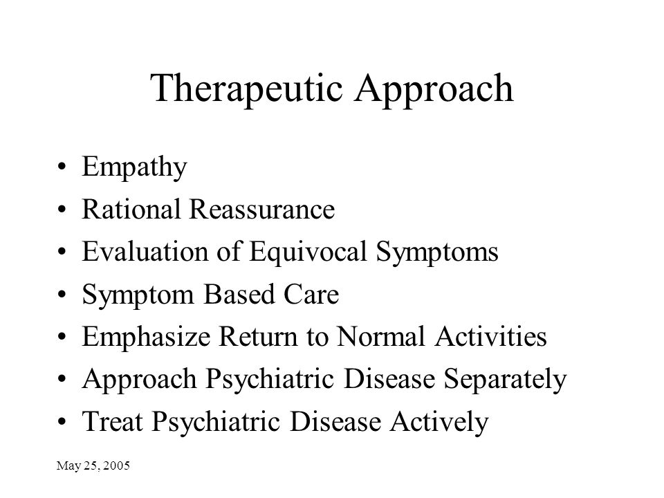 May 25, 2005 Therapeutic Approach Empathy Rational Reassurance Evaluation of Equivocal Symptoms Symptom Based Care Emphasize Return to Normal Activiti