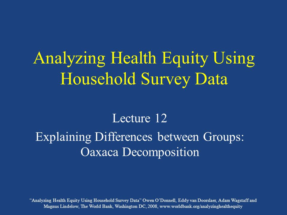 Analyzing Health Equity Using Household Survey Data Owen O'Donnell, Eddy van Doorslaer, Adam Wagstaff and Magnus Lindelow, The World Bank, Washington DC, 2008, www.worldbank.org/analyzinghealthequity Analyzing Health Equity Using Household Survey Data Lecture 12 Explaining Differences between Groups: Oaxaca Decomposition