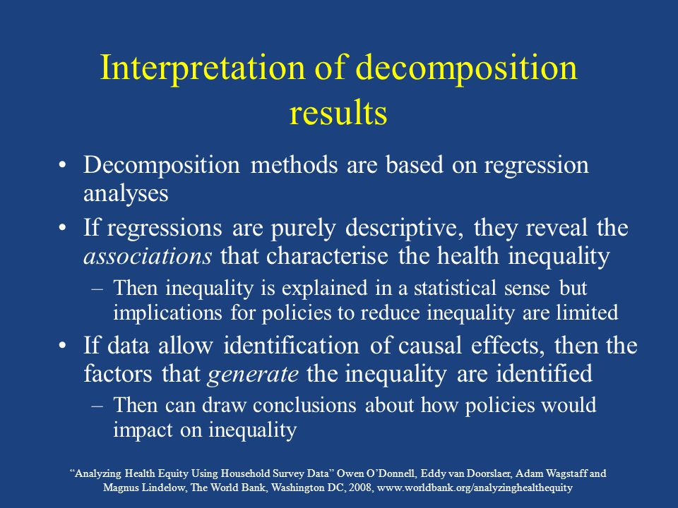 Analyzing Health Equity Using Household Survey Data Owen O'Donnell, Eddy van Doorslaer, Adam Wagstaff and Magnus Lindelow, The World Bank, Washington DC, 2008, www.worldbank.org/analyzinghealthequity Interpretation of decomposition results Decomposition methods are based on regression analyses If regressions are purely descriptive, they reveal the associations that characterise the health inequality –Then inequality is explained in a statistical sense but implications for policies to reduce inequality are limited If data allow identification of causal effects, then the factors that generate the inequality are identified –Then can draw conclusions about how policies would impact on inequality