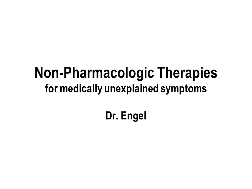 Non-Pharmacologic Therapies for medically unexplained symptoms Dr. Engel