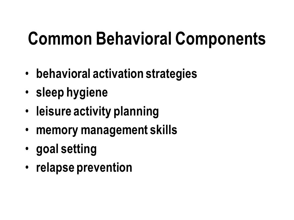 Common Behavioral Components behavioral activation strategies sleep hygiene leisure activity planning memory management skills goal setting relapse prevention