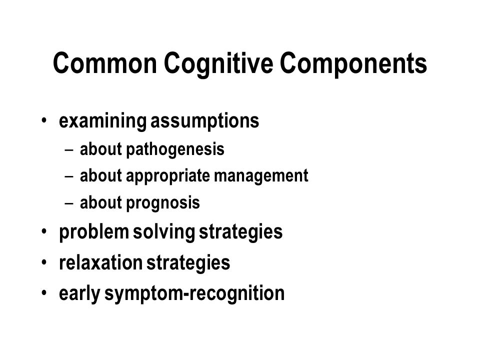 Common Cognitive Components examining assumptions – about pathogenesis – about appropriate management – about prognosis problem solving strategies relaxation strategies early symptom-recognition