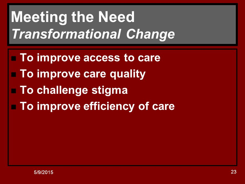 5/9/2015 23 Meeting the Need Transformational Change n To improve access to care n To improve care quality n To challenge stigma n To improve efficiency of care