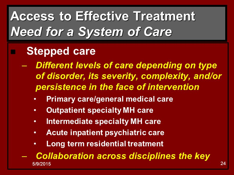 5/9/2015 24 Access to Effective Treatment Need for a System of Care n Stepped care –Different levels of care depending on type of disorder, its severity, complexity, and/or persistence in the face of intervention Primary care/general medical care Outpatient specialty MH care Intermediate specialty MH care Acute inpatient psychiatric care Long term residential treatment –Collaboration across disciplines the key