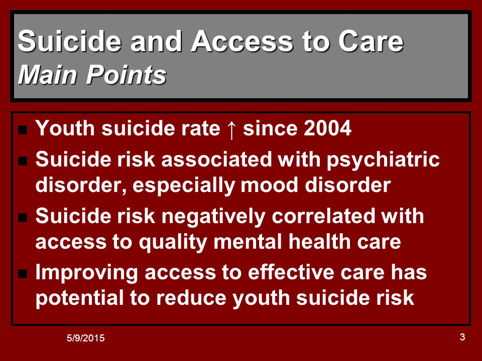5/9/2015 14 Pediatric Suicide Pediatric RCTs n Few pediatric RCTs specifically address suicide as an outcome –Suicidal youth often excluded from RCTs –Mixed results for psychotherapy studies –TADS and TORDIA studies showed reductions in suicidality for all groups TADS showed greatest reduction in suicidality in fluoxetine + CBT group TORDIA study found no meaningful differences between groups