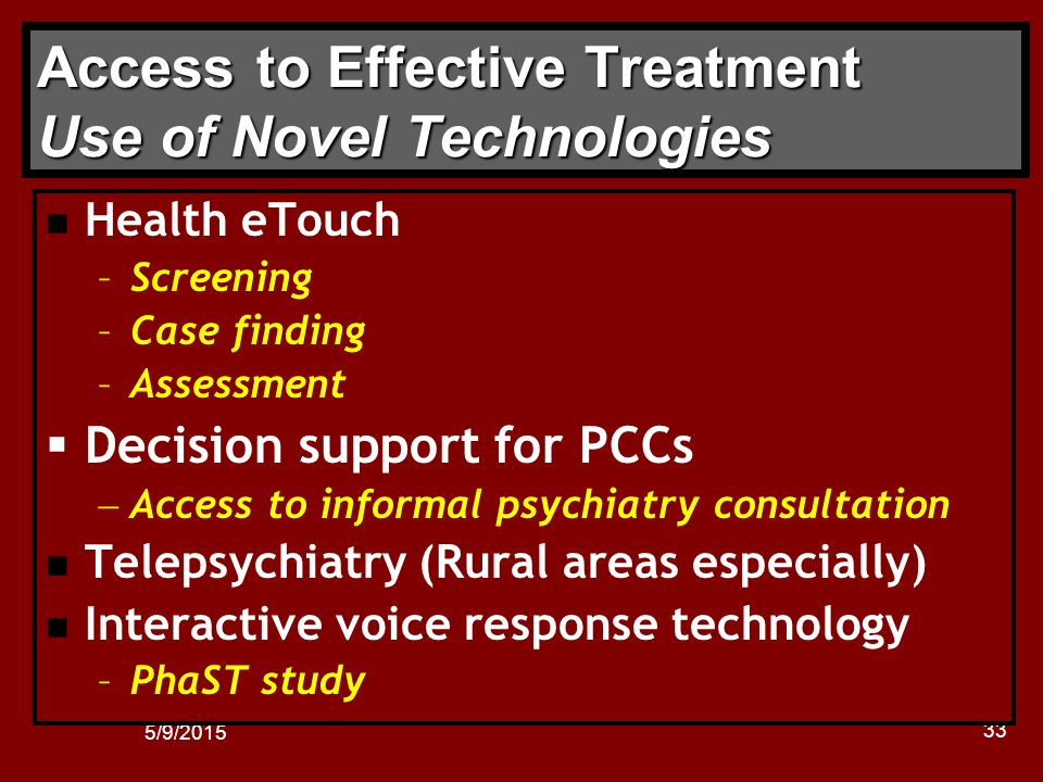 5/9/2015 33 Access to Effective Treatment Use of Novel Technologies n Health eTouch –Screening –Case finding –Assessment  Decision support for PCCs  Access to informal psychiatry consultation n Telepsychiatry (Rural areas especially) n Interactive voice response technology –PhaST study
