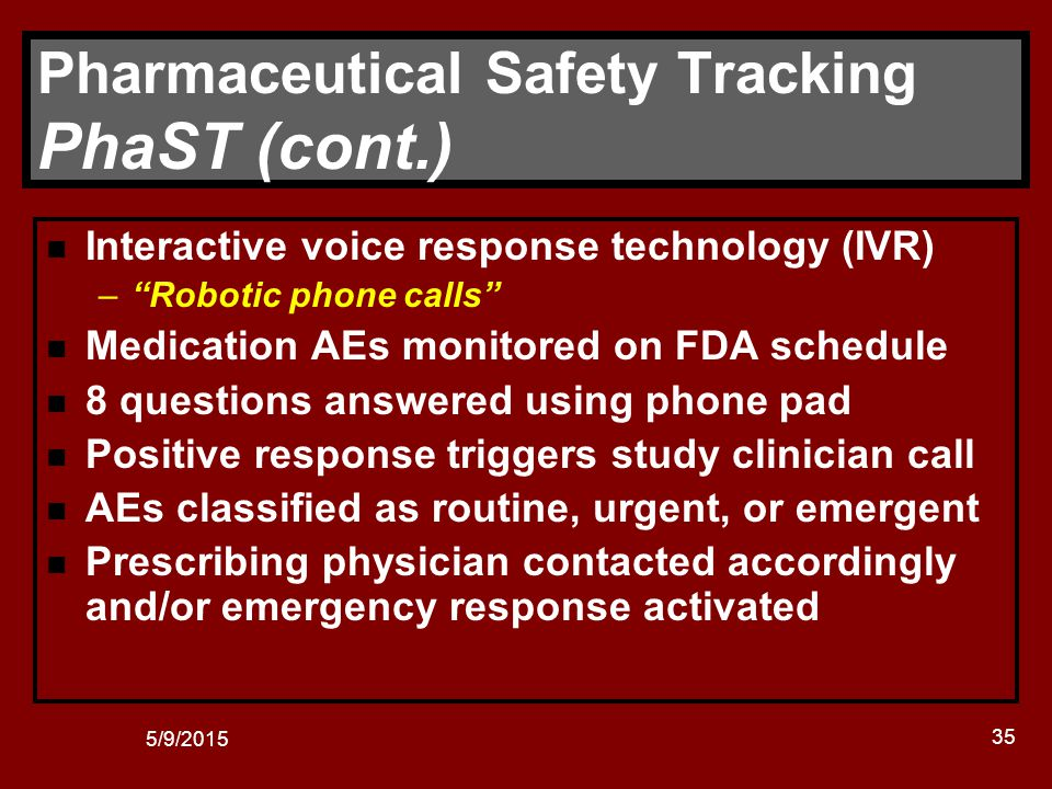 5/9/2015 35 Pharmaceutical Safety Tracking PhaST (cont.) n Interactive voice response technology (IVR) – Robotic phone calls n Medication AEs monitored on FDA schedule n 8 questions answered using phone pad n Positive response triggers study clinician call n AEs classified as routine, urgent, or emergent n Prescribing physician contacted accordingly and/or emergency response activated